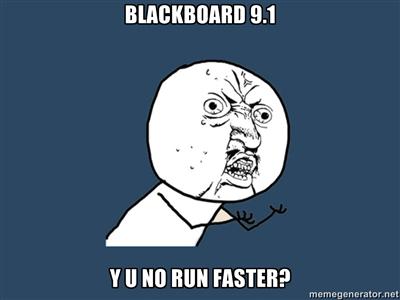 Blackboard 9.1 y u no run faster?